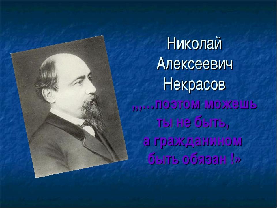 Николай Алексеевич Некрасов ,,,…поэтом можешь ты не быть, а гражданином быть...