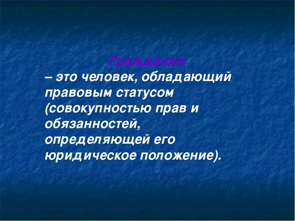 Гражданин – это человек, обладающий правовым статусом (совокупностью прав и о...