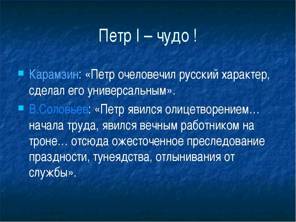 Петр I – чудо ! Карамзин: «Петр очеловечил русский характер, сделал его униве...