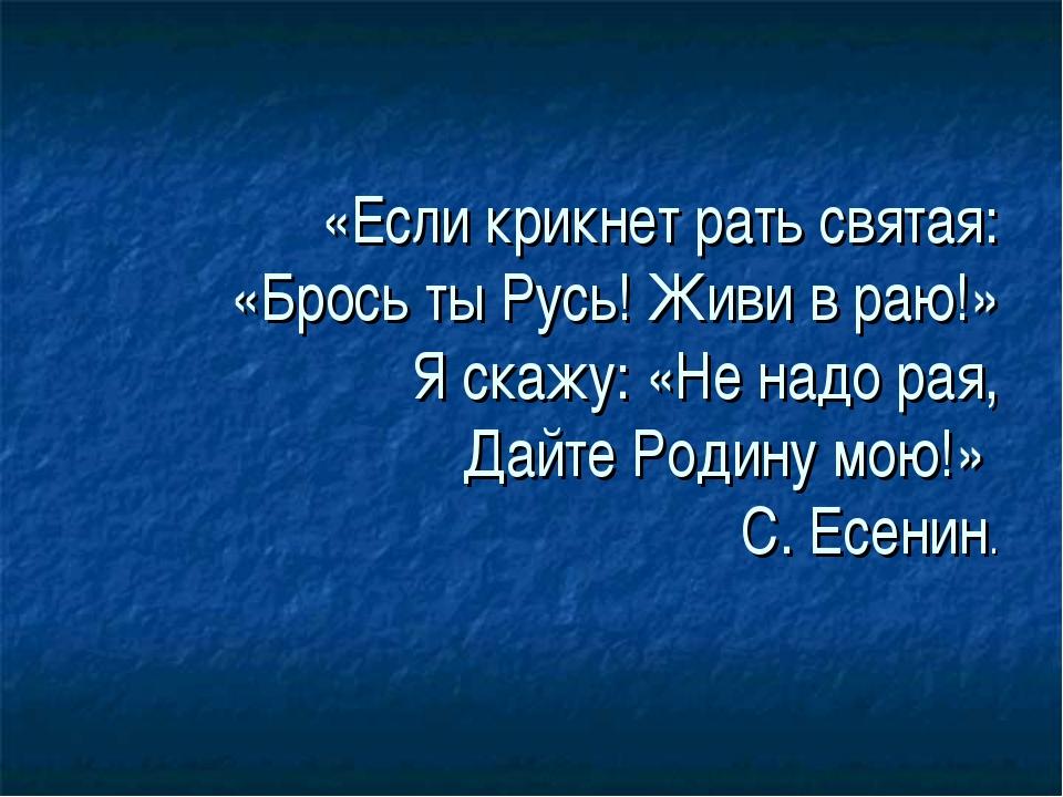 «Если крикнет рать святая: «Брось ты Русь! Живи в раю!» Я скажу: «Не надо рая...