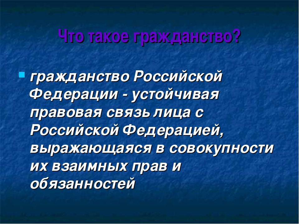Что такое гражданство? гражданство Российской Федерации - устойчивая правовая...