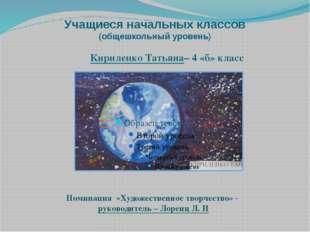 Учащиеся начальных классов (общешкольный уровень) Кириленко Татьяна– 4 «б» кл