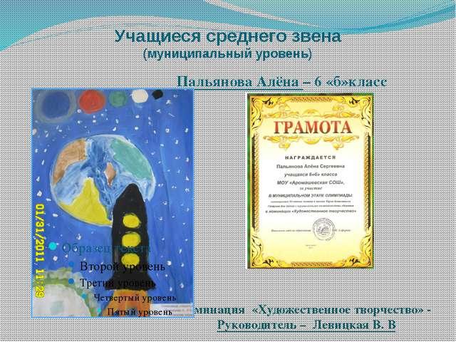 Учащиеся среднего звена (муниципальный уровень) Пальянова Алёна – 6 «б»класс...