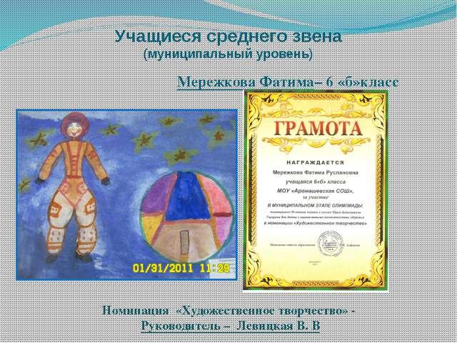 Учащиеся среднего звена (муниципальный уровень) Мережкова Фатима– 6 «б»класс...