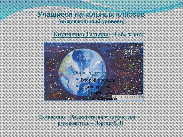 Учащиеся начальных классов (общешкольный уровень) Кириленко Татьяна– 4 «б» кл...