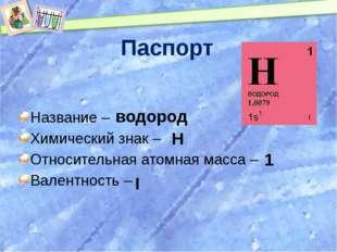Паспорт Название – Химический знак – Относительная атомная масса – Валентност