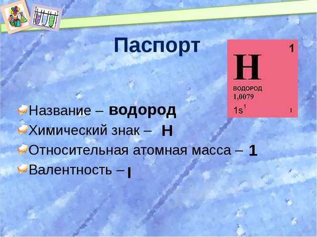 Паспорт Название – Химический знак – Относительная атомная масса – Валентност...