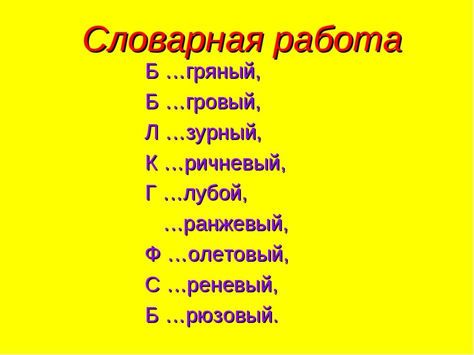 Словарная работа Б …гряный, Б …гровый, Л …зурный, К …ричневый, Г …лубой, …ран...