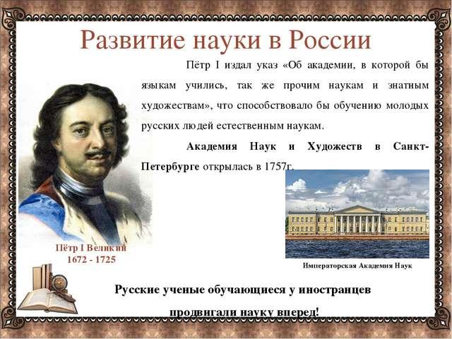 Развитие науки в России Пётр I издал указ «Об академии, в которой бы языкам...