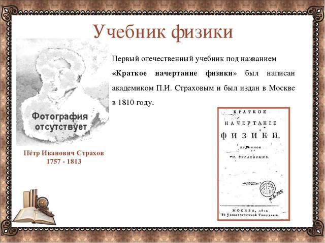 Учебник физики Пётр Иванович Страхов 1757 - 1813 Первый отечественный учебник...