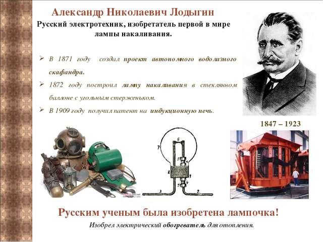 Александр Николаевич Лодыгин 1847 – 1923 Русский электротехник, изобретатель...