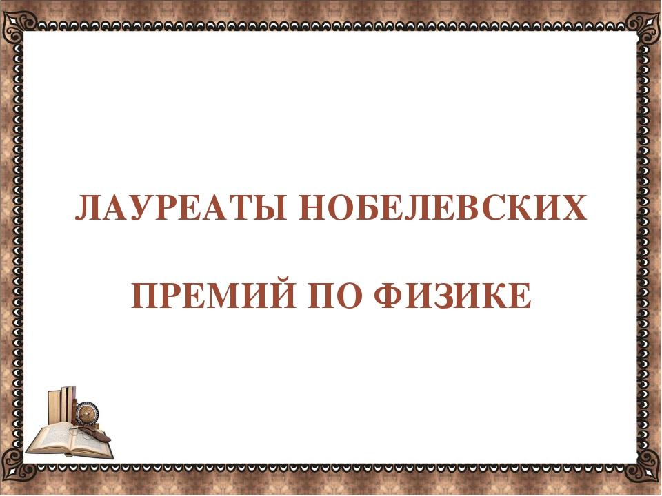 ЛАУРЕАТЫНОБЕЛЕВСКИХ ПРЕМИЙ ПО ФИЗИКЕ