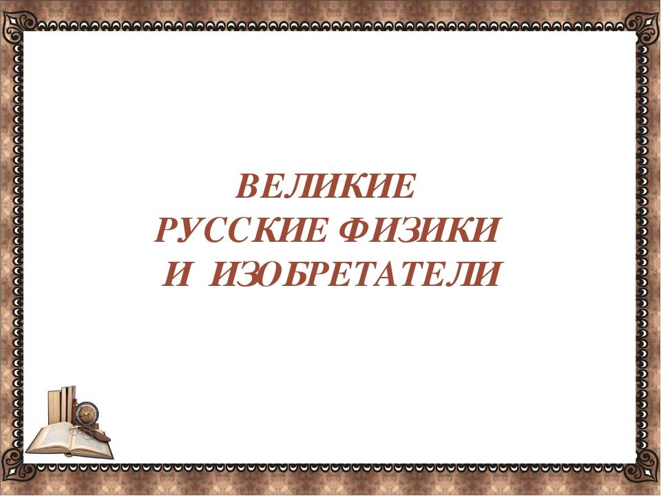 ВЕЛИКИЕ РУССКИЕ ФИЗИКИ И ИЗОБРЕТАТЕЛИ