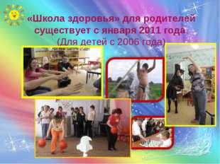 «Школа здоровья» для родителей существует с января 2011 года. (Для детей с 20
