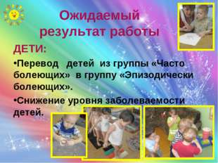 Ожидаемый результат работы ДЕТИ: Перевод детей из группы «Часто болеющих» в г