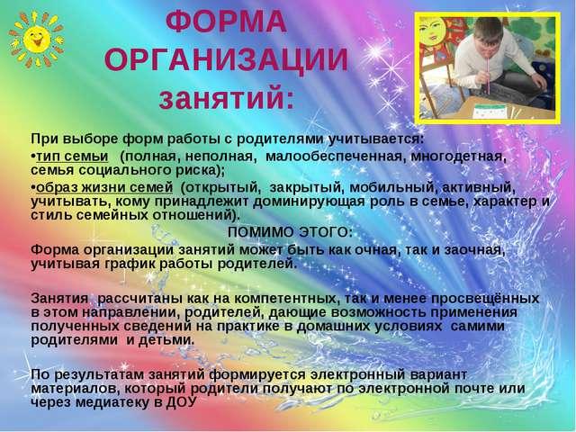 ФОРМА ОРГАНИЗАЦИИ занятий: При выборе форм работы с родителями учитывается: т...
