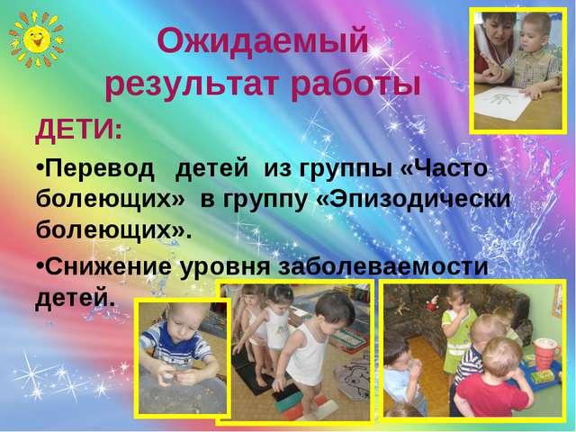 Ожидаемый результат работы ДЕТИ: Перевод детей из группы «Часто болеющих» в г...