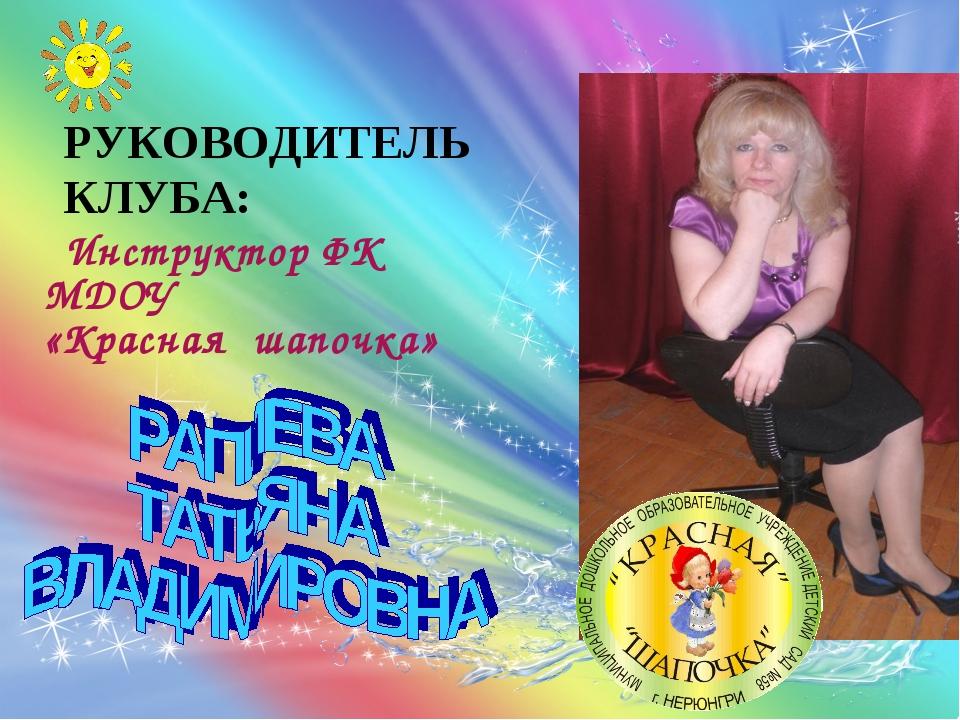 РУКОВОДИТЕЛЬ КЛУБА: Инструктор ФК МДОУ «Красная шапочка»