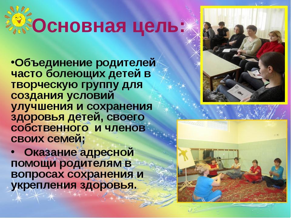 Основная цель: Объединение родителей часто болеющих детей в творческую группу...
