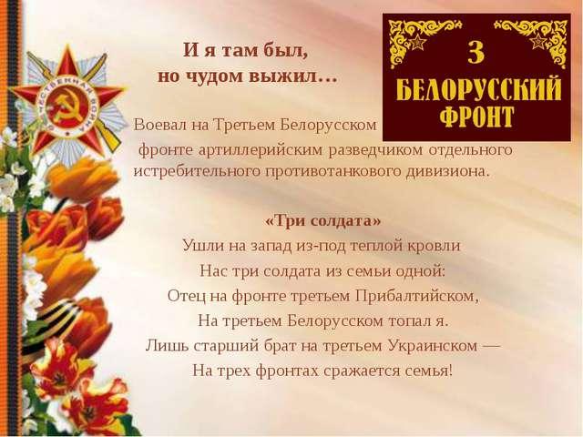 И я там был, но чудом выжил… Воевал на Третьем Белорусском фронте артиллерийс...
