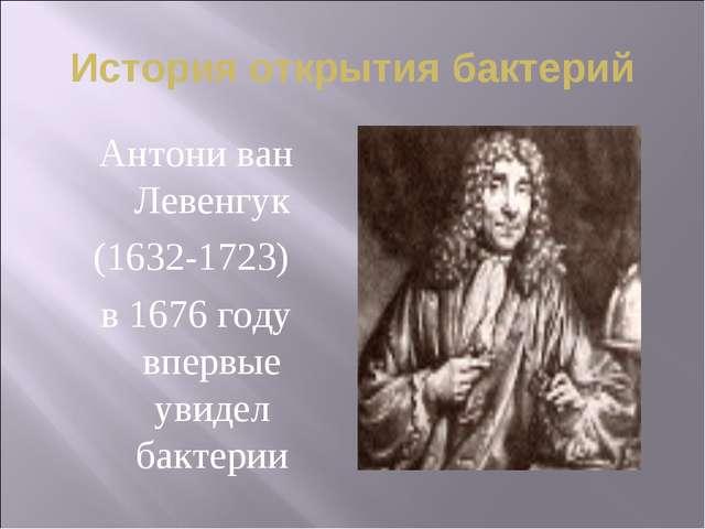 История открытия бактерий Антони ван Левенгук (1632-1723) в 1676 году впервые...