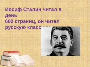 Иосиф Сталин читал в день 600 страниц, он читал русскую классику