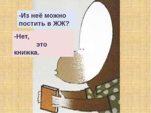 -Из неё можно постить в ЖЖ? -Нет, это книжка.