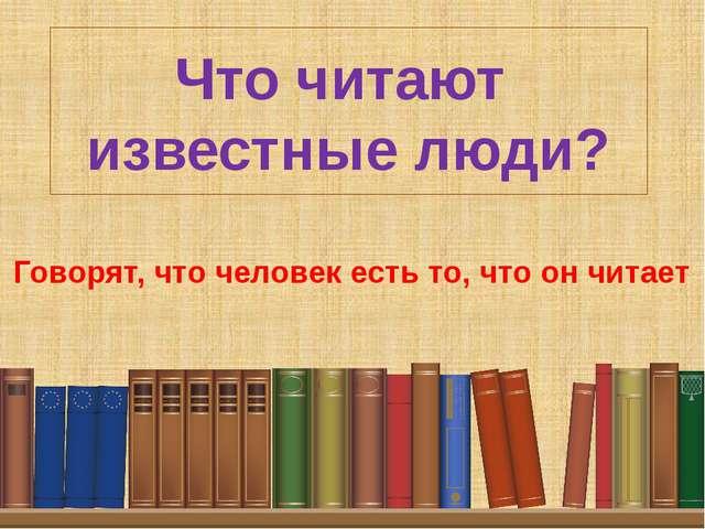 Что читают известные люди? Говорят, что человек есть то, что он читает