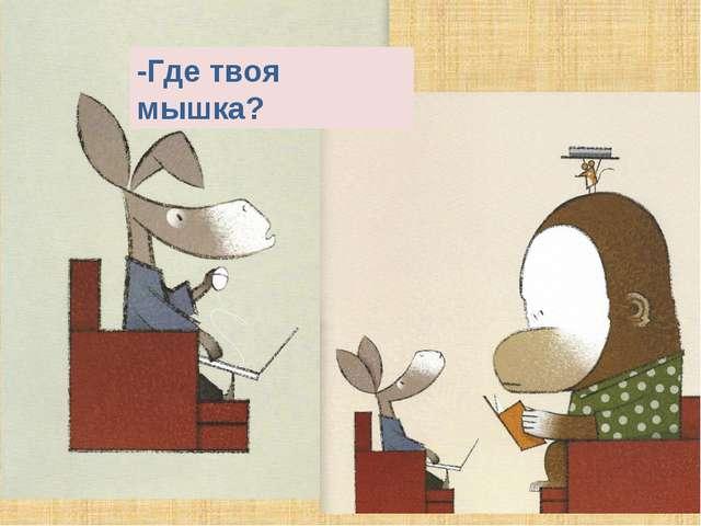 -Где твоя мышка?