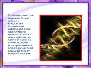 Попадая в клетки, они нарушают баланс кальция и кодирование генетической инфо