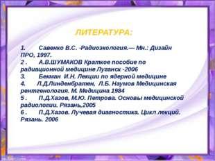 ЛИТЕРАТУРА:  1.Савенко В.С. -Радиоэкология.— Мн.: Дизайн ПРО, 1997.
