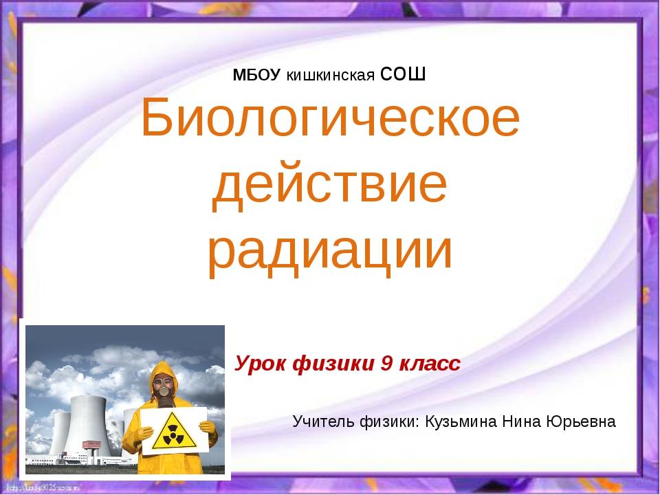 Биологическое действие радиации МБОУ кишкинская сош Учитель физики: Кузьмина...