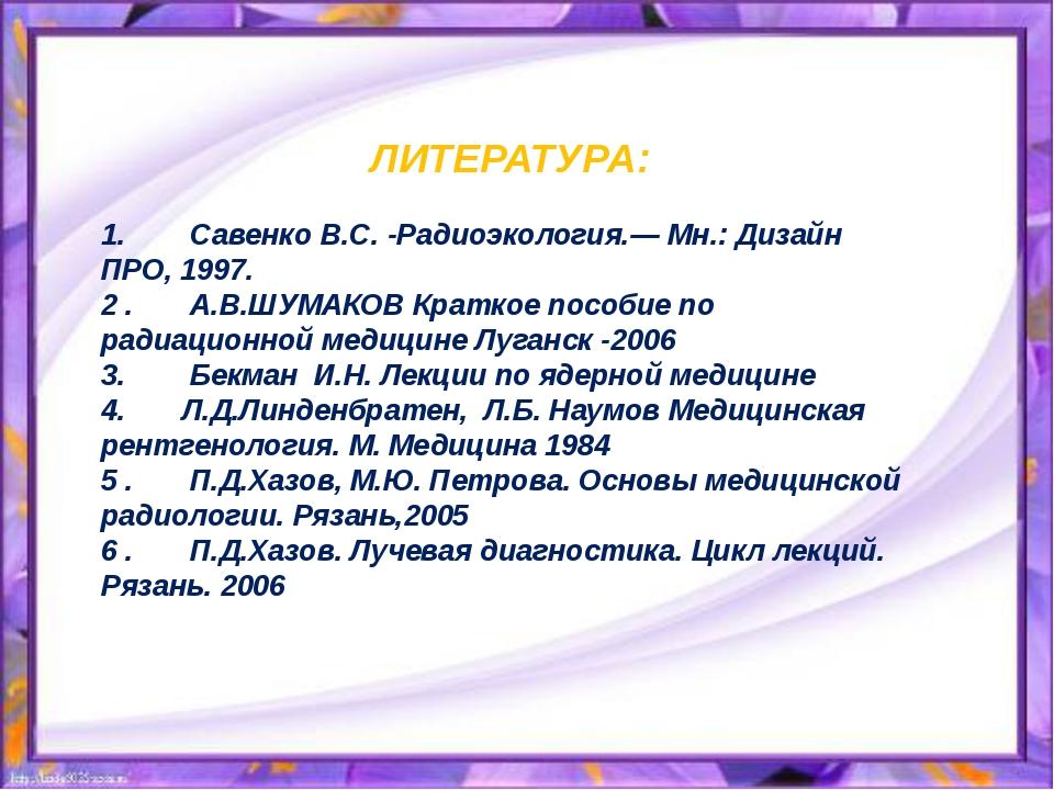 ЛИТЕРАТУРА:  1.Савенко В.С. -Радиоэкология.— Мн.: Дизайн ПРО, 1997....