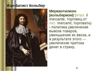 Жан-Батист Кольбер Меркантилизм (кольберизм) (итал.il mercante, торговец от