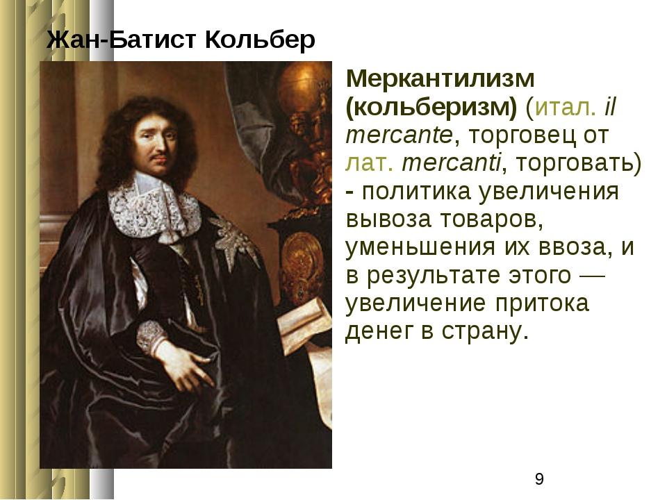 Жан-Батист Кольбер Меркантилизм (кольберизм) (итал.il mercante, торговец от...