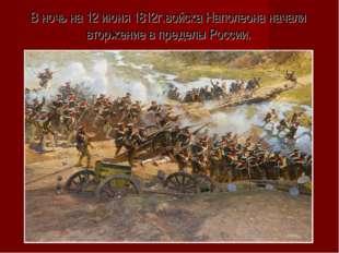 В ночь на 12 июня 1812г.войска Наполеона начали вторжение в пределы России.