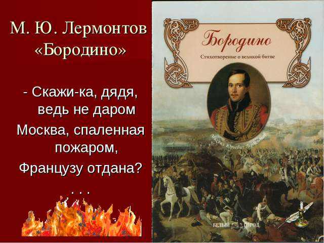 М. Ю. Лермонтов «Бородино» - Скажи-ка, дядя, ведь не даром Москва, спаленная...