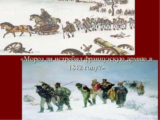 «Мороз ли истребил французскую армию в 1812 году?»