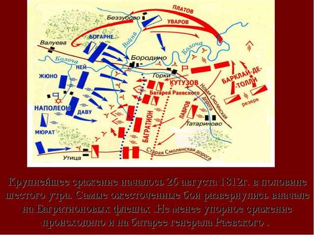 Крупнейшее сражение началось 26 августа 1812г. в половине шестого утра. Самые...
