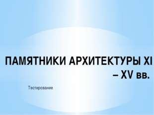 Тестирование ПАМЯТНИКИ АРХИТЕКТУРЫ ХI – ХV вв.