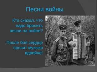 Песни войны Кто сказал, что надо бросить песни на войне? После боя сердце пр