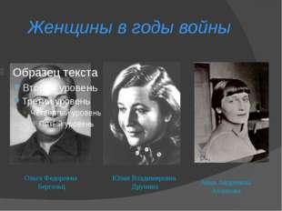 Женщины в годы войны Ольга Федоровна Бергольц Юлия Владимировна Друнина Анна