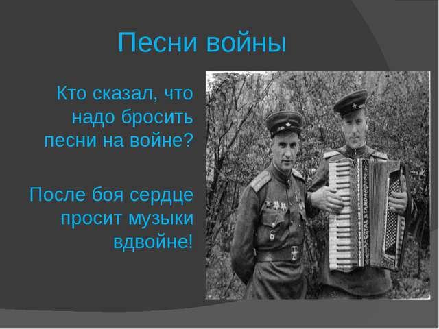 Песни войны Кто сказал, что надо бросить песни на войне? После боя сердце пр...