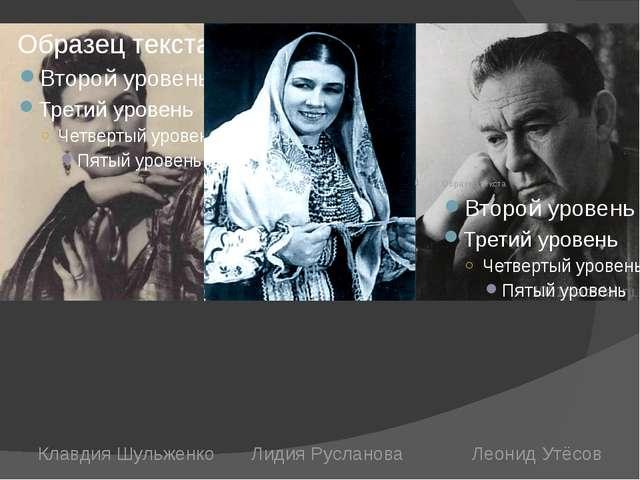Клавдия Шульженко Лидия Русланова Леонид Утёсов