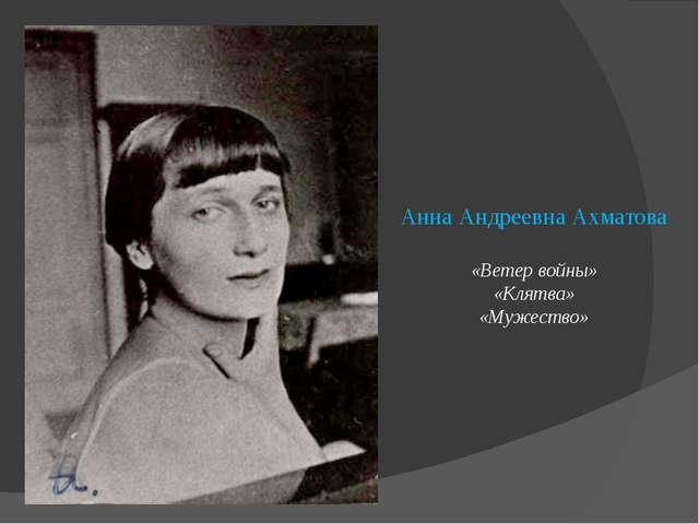Анна Андреевна Ахматова «Ветер войны» «Клятва» «Мужество»
