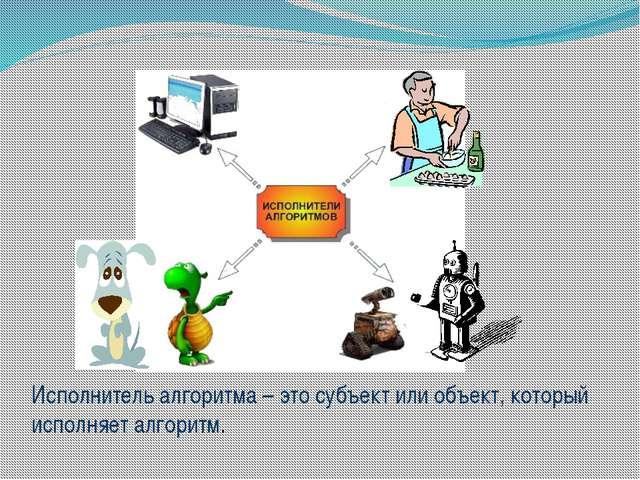 Исполнитель алгоритма – это субъект или объект, который исполняет алгоритм.