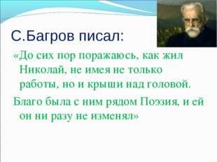 С.Багров писал: «До сих пор поражаюсь, как жил Николай, не имея не только раб