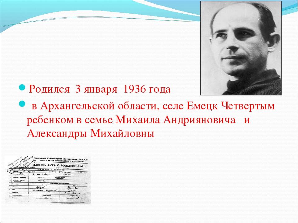 Родился 3 января 1936 года в Архангельской области, селе Емецк Четвертым реб...