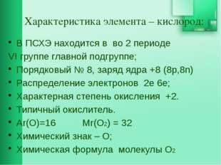 Характеристика элемента – кислород: В ПСХЭ находится в во 2 периоде VI групп