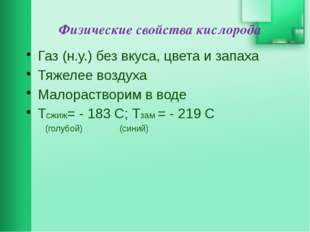 Физические свойства кислорода Газ (н.у.) без вкуса, цвета и запаха Тяжелее во